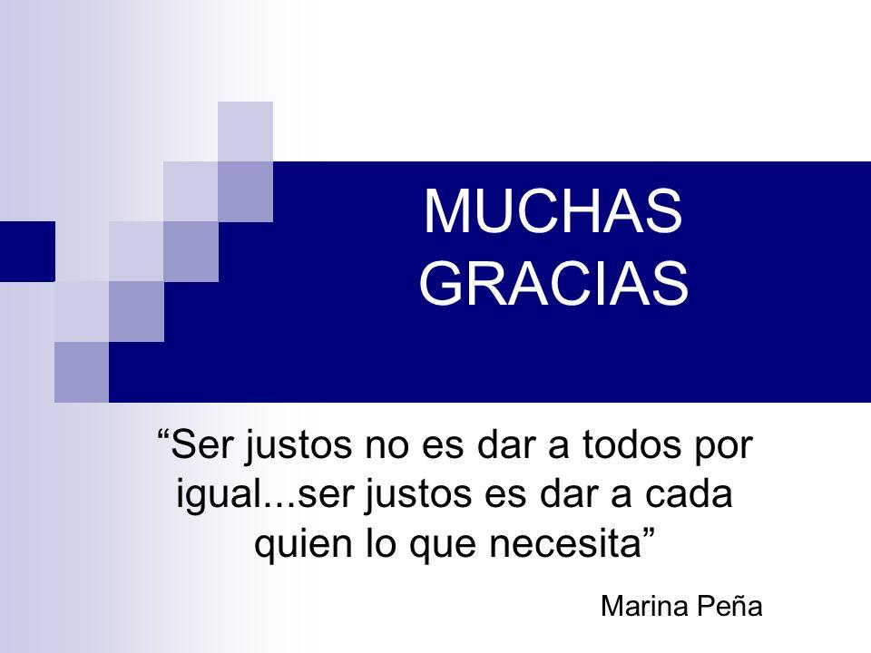 MUCHAS GRACIAS Ser justos no es dar a todos por igual...ser justos es dar a cada quien lo que necesita Marina Peña