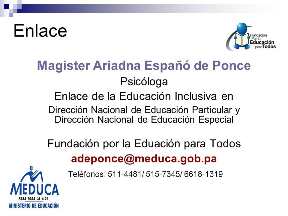 Enlace Magister Ariadna Españó de Ponce Psicóloga Enlace de la Educación Inclusiva en Dirección Nacional de Educación Particular y Dirección Nacional de Educación Especial Fundación por la Eduación para Todos adeponce@meduca.gob.pa Teléfonos: 511-4481/ 515-7345/ 6618-1319