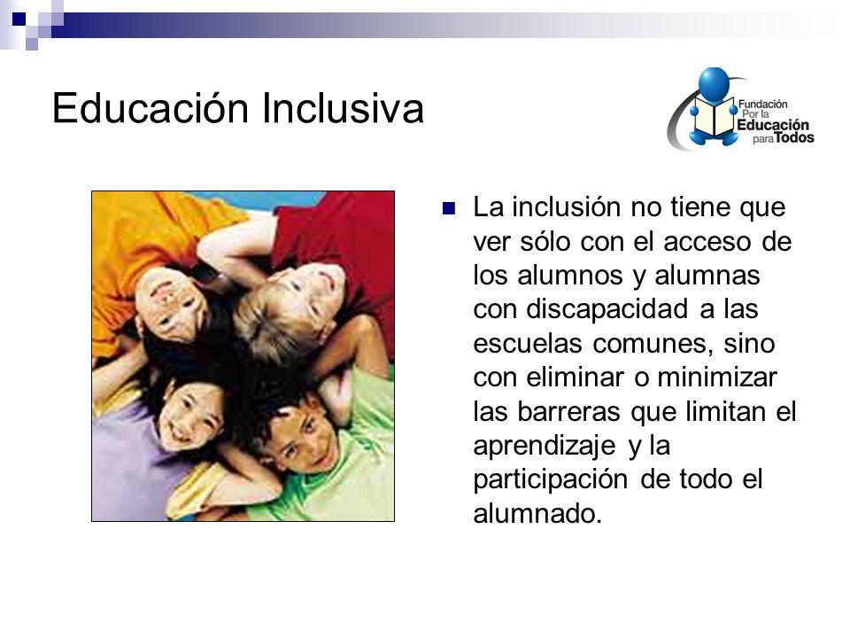 Educación Inclusiva La inclusión no tiene que ver sólo con el acceso de los alumnos y alumnas con discapacidad a las escuelas comunes, sino con eliminar o minimizar las barreras que limitan el aprendizaje y la participación de todo el alumnado.