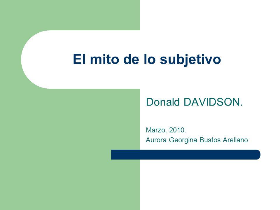 El mito de lo subjetivo Donald DAVIDSON. Marzo, 2010. Aurora Georgina Bustos Arellano