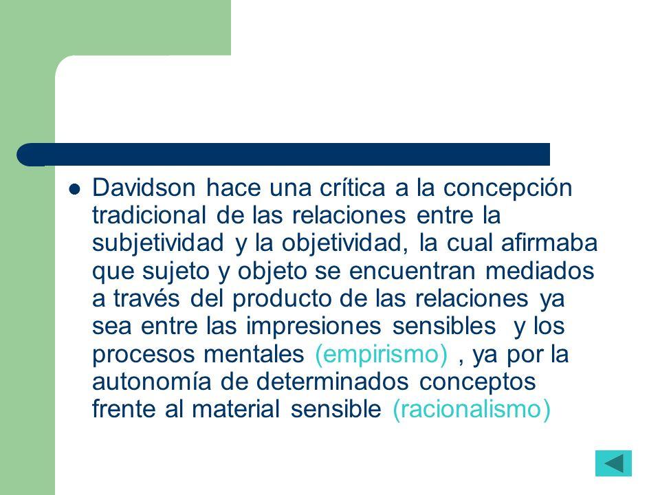 Davidson hace una crítica a la concepción tradicional de las relaciones entre la subjetividad y la objetividad, la cual afirmaba que sujeto y objeto s