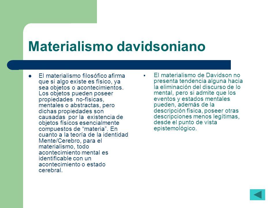 Materialismo davidsoniano El materialismo filosófico afirma que si algo existe es físico, ya sea objetos o acontecimientos. Los objetos pueden poseer