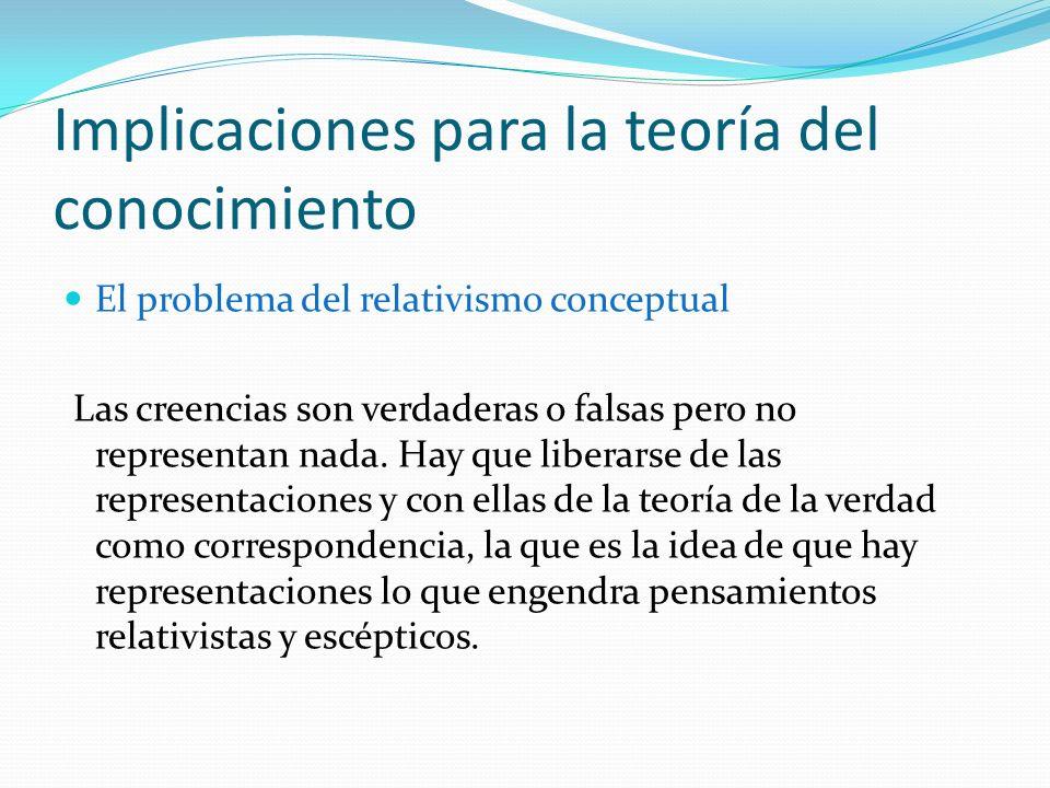 Implicaciones para la teoría del conocimiento El problema del relativismo conceptual Las creencias son verdaderas o falsas pero no representan nada. H