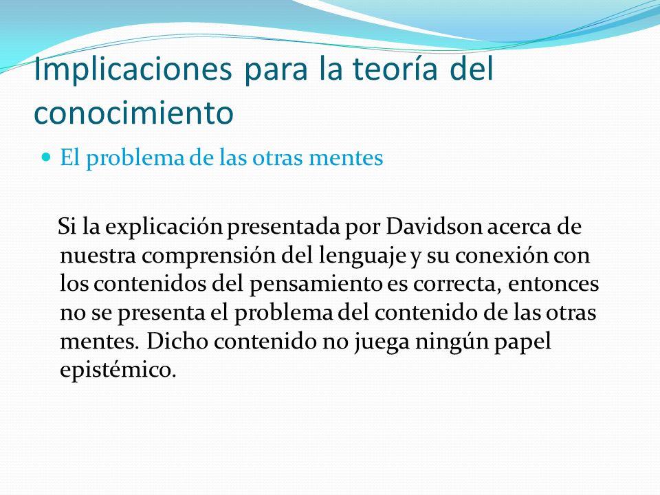 Implicaciones para la teoría del conocimiento El problema de las otras mentes Si la explicación presentada por Davidson acerca de nuestra comprensión