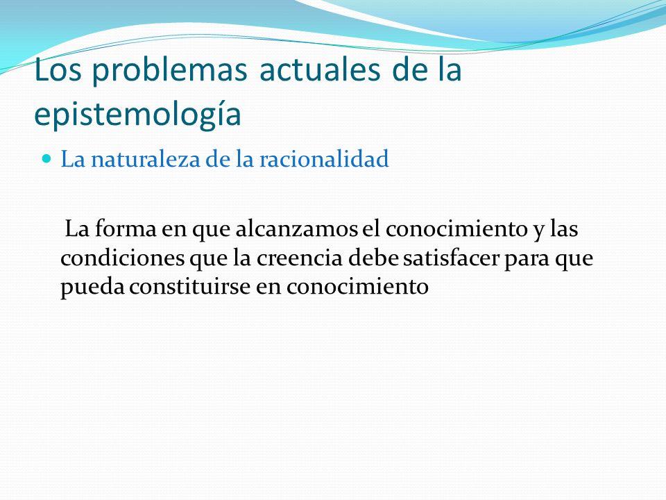 Los problemas actuales de la epistemología La naturaleza de la racionalidad La forma en que alcanzamos el conocimiento y las condiciones que la creenc