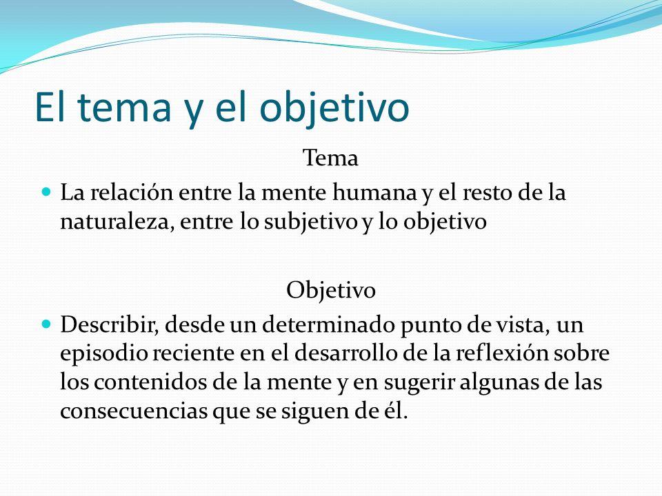 El tema y el objetivo Tema La relación entre la mente humana y el resto de la naturaleza, entre lo subjetivo y lo objetivo Objetivo Describir, desde u