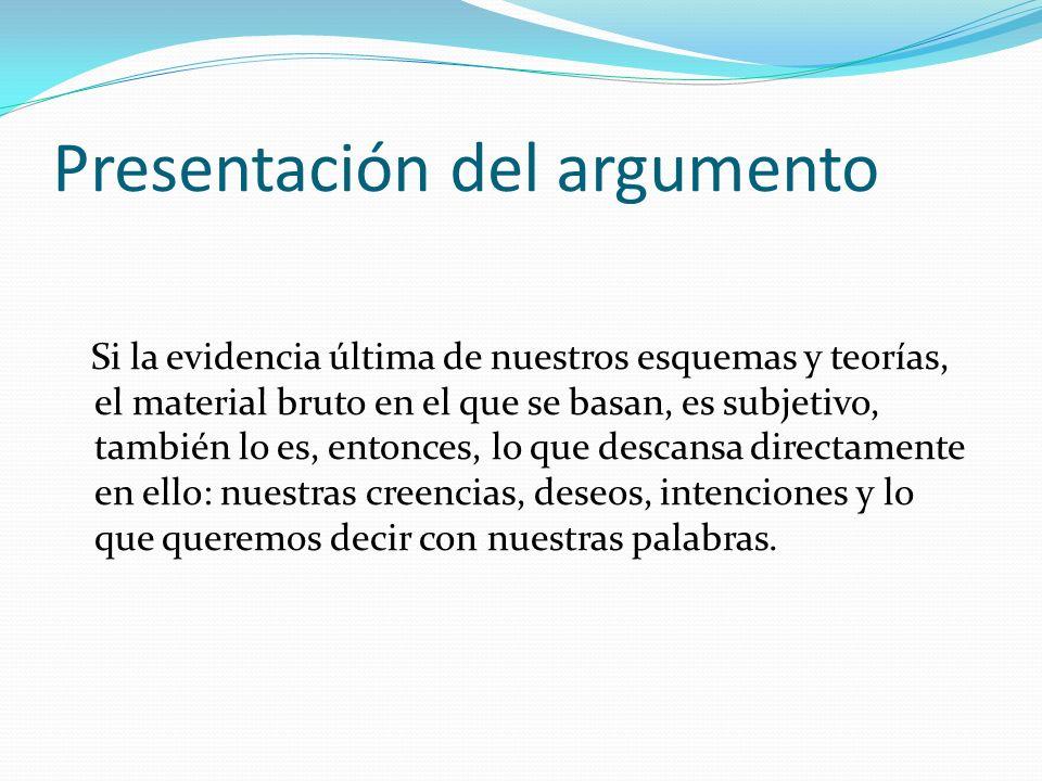 Presentación del argumento Si la evidencia última de nuestros esquemas y teorías, el material bruto en el que se basan, es subjetivo, también lo es, e