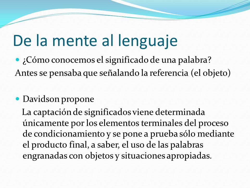 De la mente al lenguaje ¿Cómo conocemos el significado de una palabra? Antes se pensaba que señalando la referencia (el objeto) Davidson propone La ca