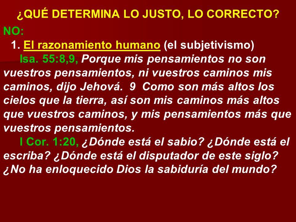 ¿QUÉ DETERMINA LO JUSTO, LO CORRECTO? NO: 1. El razonamiento humano (el subjetivismo) Isa. 55:8,9, Porque mis pensamientos no son vuestros pensamiento