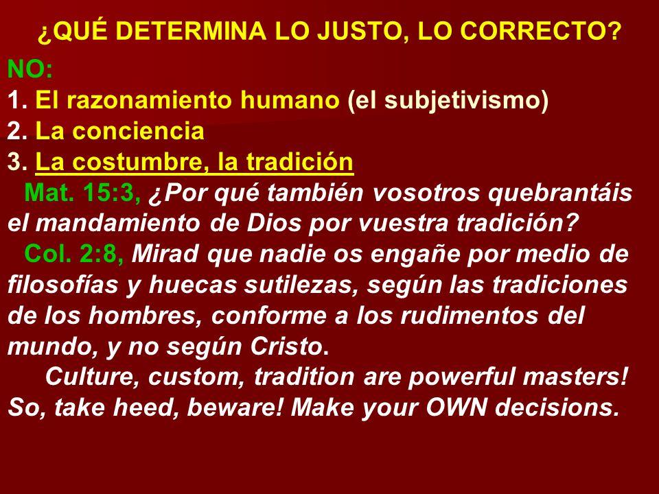 ¿QUÉ DETERMINA LO JUSTO, LO CORRECTO? NO: 1. El razonamiento humano (el subjetivismo) 2. La conciencia 3. La costumbre, la tradición Mat. 15:3, ¿Por q