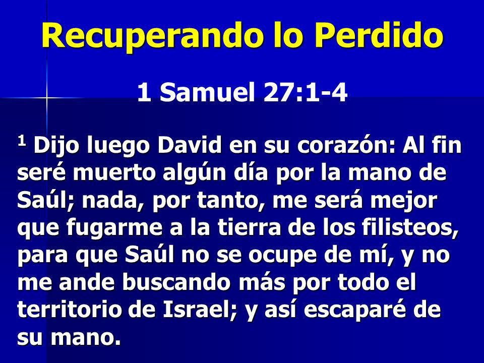 Recuperando lo Perdido 1 Samuel 27:1-4 1 Dijo luego David en su corazón: Al fin seré muerto algún día por la mano de Saúl; nada, por tanto, me será me