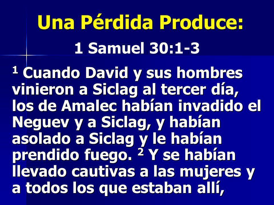Una Pérdida Produce: 1 Samuel 30:1-3 1 Cuando David y sus hombres vinieron a Siclag al tercer día, los de Amalec habían invadido el Neguev y a Siclag,