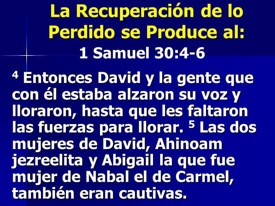 La Recuperación de lo Perdido se Produce al: 1 Samuel 30:4-6 4 Entonces David y la gente que con él estaba alzaron su voz y lloraron, hasta que les fa