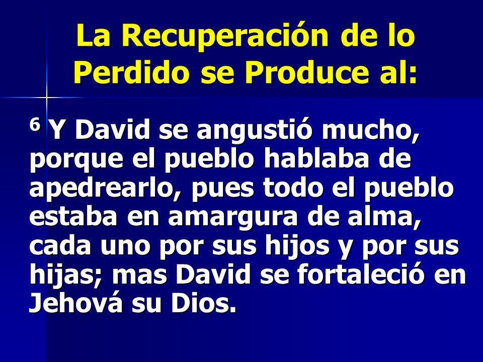 La Recuperación de lo Perdido se Produce al: 6 Y David se angustió mucho, porque el pueblo hablaba de apedrearlo, pues todo el pueblo estaba en amargu