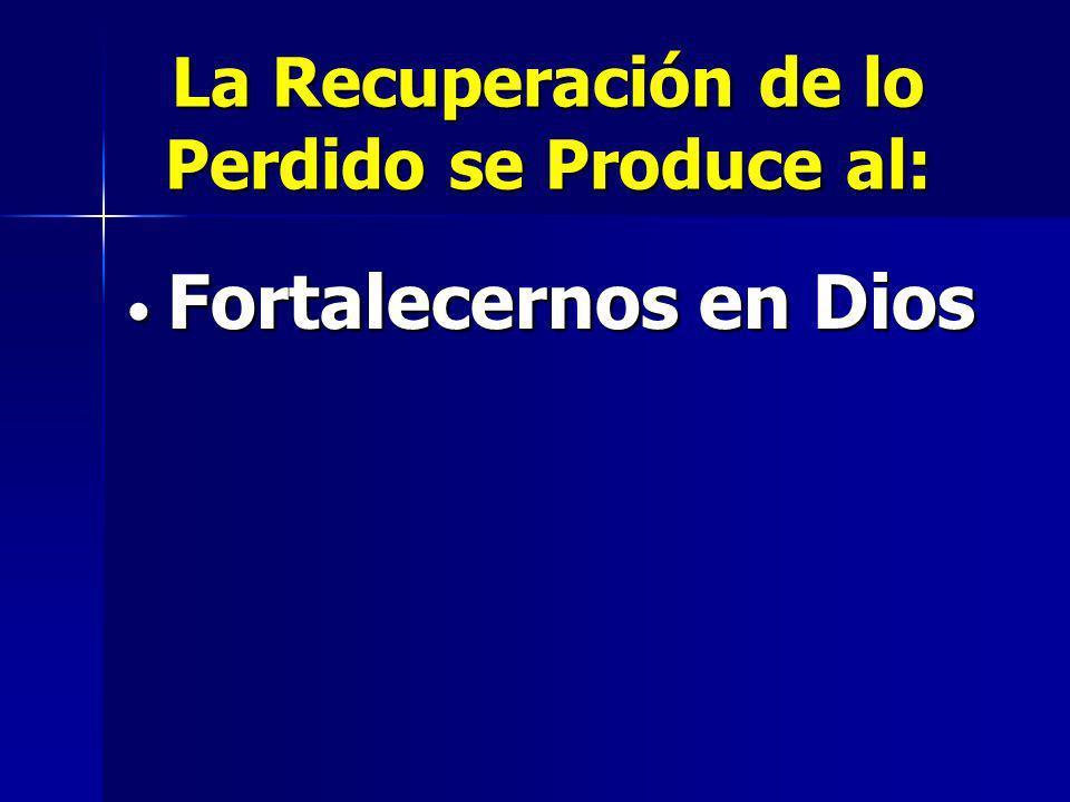 La Recuperación de lo Perdido se Produce al: Fortalecernos en Dios Fortalecernos en Dios