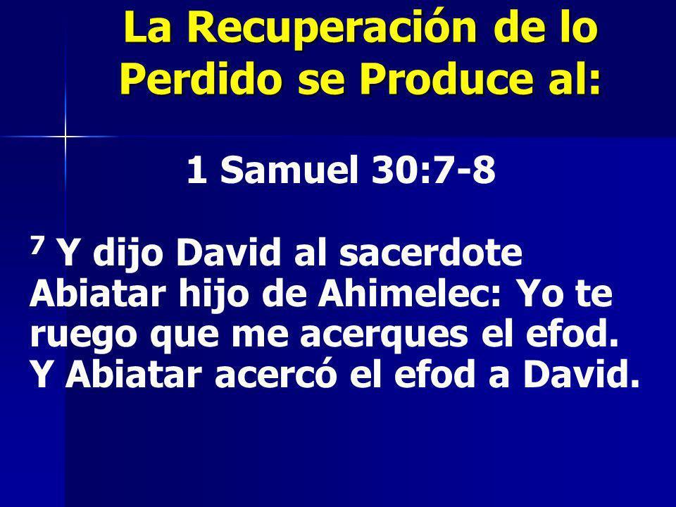 La Recuperación de lo Perdido se Produce al: 1 Samuel 30:7-8 7 Y dijo David al sacerdote Abiatar hijo de Ahimelec: Yo te ruego que me acerques el efod