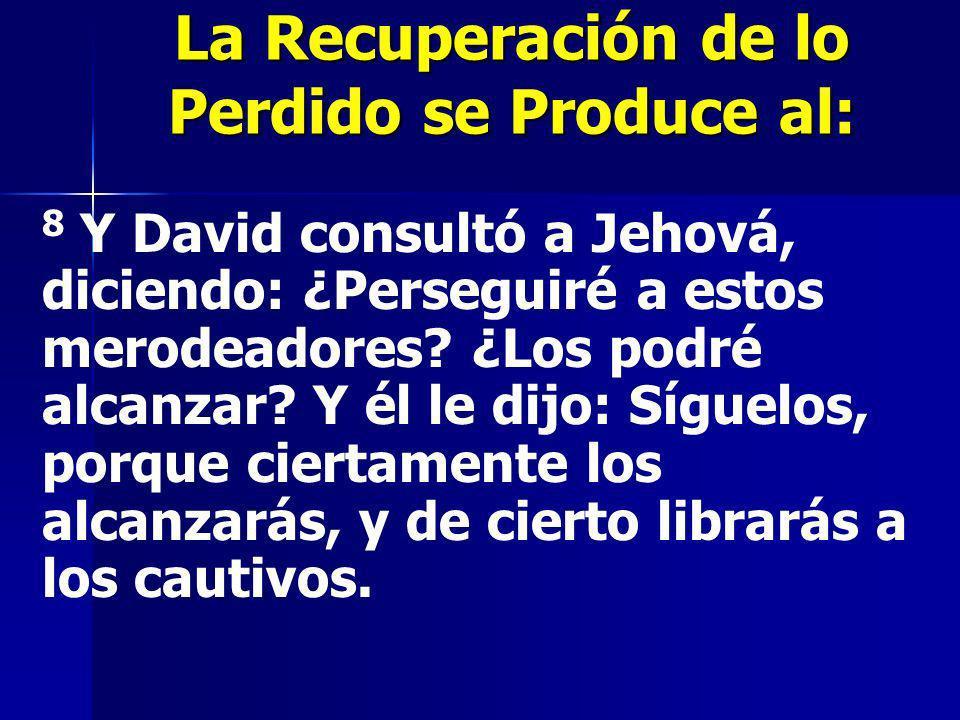 La Recuperación de lo Perdido se Produce al: 8 Y David consultó a Jehová, diciendo: ¿Perseguiré a estos merodeadores? ¿Los podré alcanzar? Y él le dij