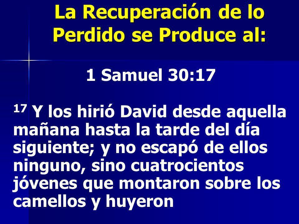 La Recuperación de lo Perdido se Produce al: 1 Samuel 30:17 17 Y los hirió David desde aquella mañana hasta la tarde del día siguiente; y no escapó de