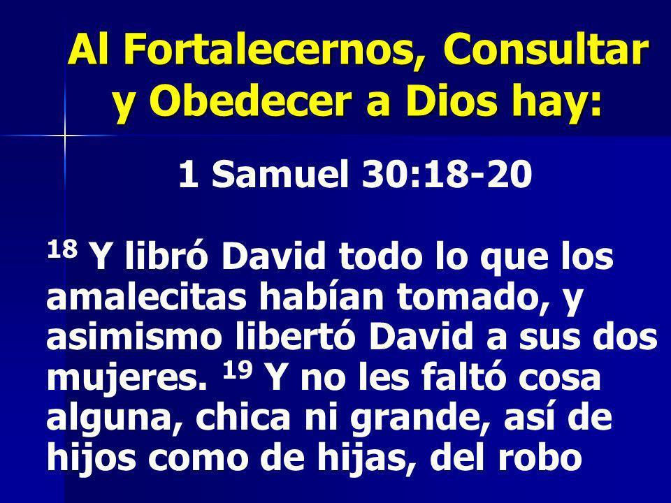 Al Fortalecernos, Consultar y Obedecer a Dios hay: 1 Samuel 30:18-20 18 Y libró David todo lo que los amalecitas habían tomado, y asimismo libertó Dav