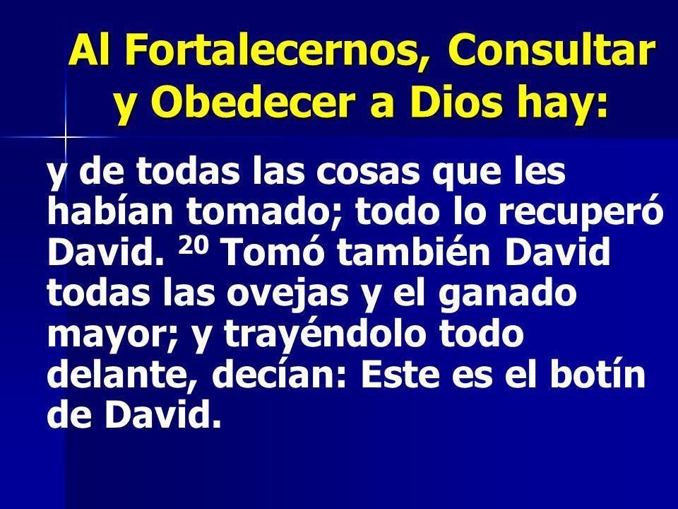 Al Fortalecernos, Consultar y Obedecer a Dios hay: y de todas las cosas que les habían tomado; todo lo recuperó David. 20 Tomó también David todas las