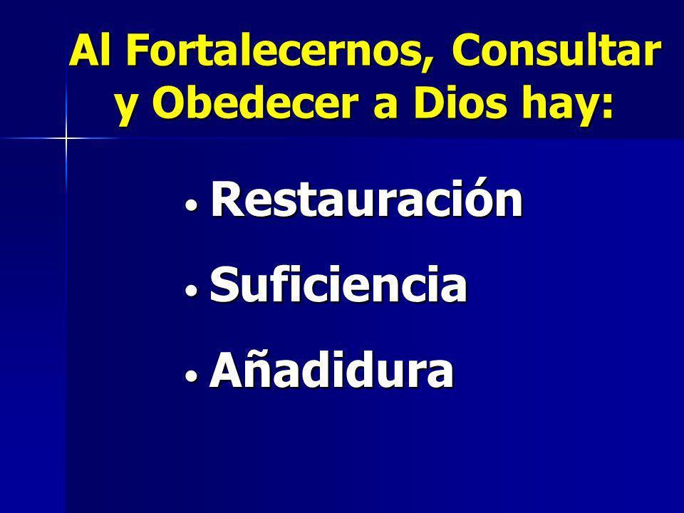 Restauración Restauración Suficiencia Suficiencia Añadidura Añadidura Al Fortalecernos, Consultar y Obedecer a Dios hay: