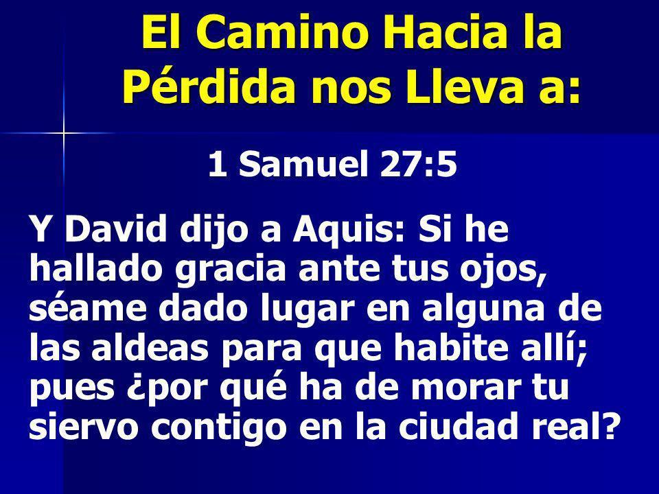 1 Samuel 27:5 Y David dijo a Aquis: Si he hallado gracia ante tus ojos, séame dado lugar en alguna de las aldeas para que habite allí; pues ¿por qué h