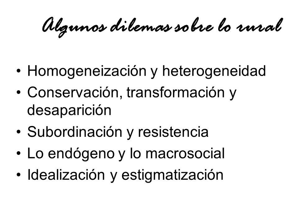 Algunos dilemas sobre lo rural Homogeneización y heterogeneidad Conservación, transformación y desaparición Subordinación y resistencia Lo endógeno y lo macrosocial Idealización y estigmatización