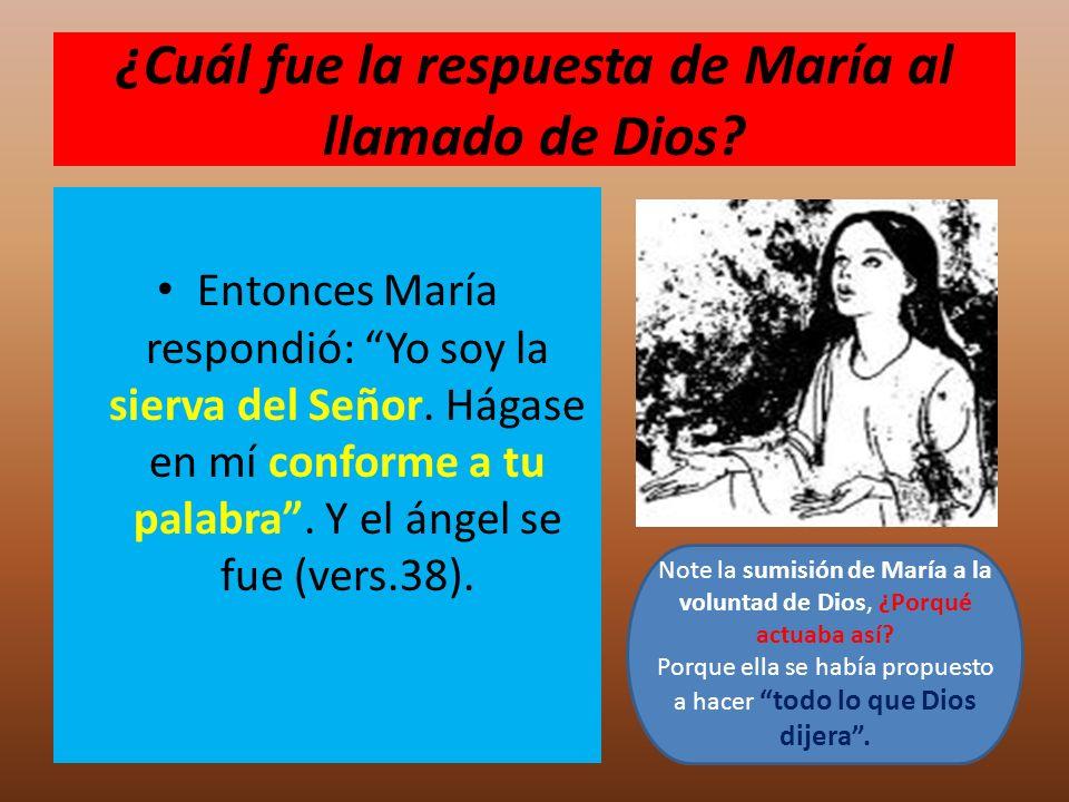 ¿Cuál fue la respuesta de María al llamado de Dios? Entonces María respondió: Yo soy la sierva del Señor. Hágase en mí conforme a tu palabra. Y el áng