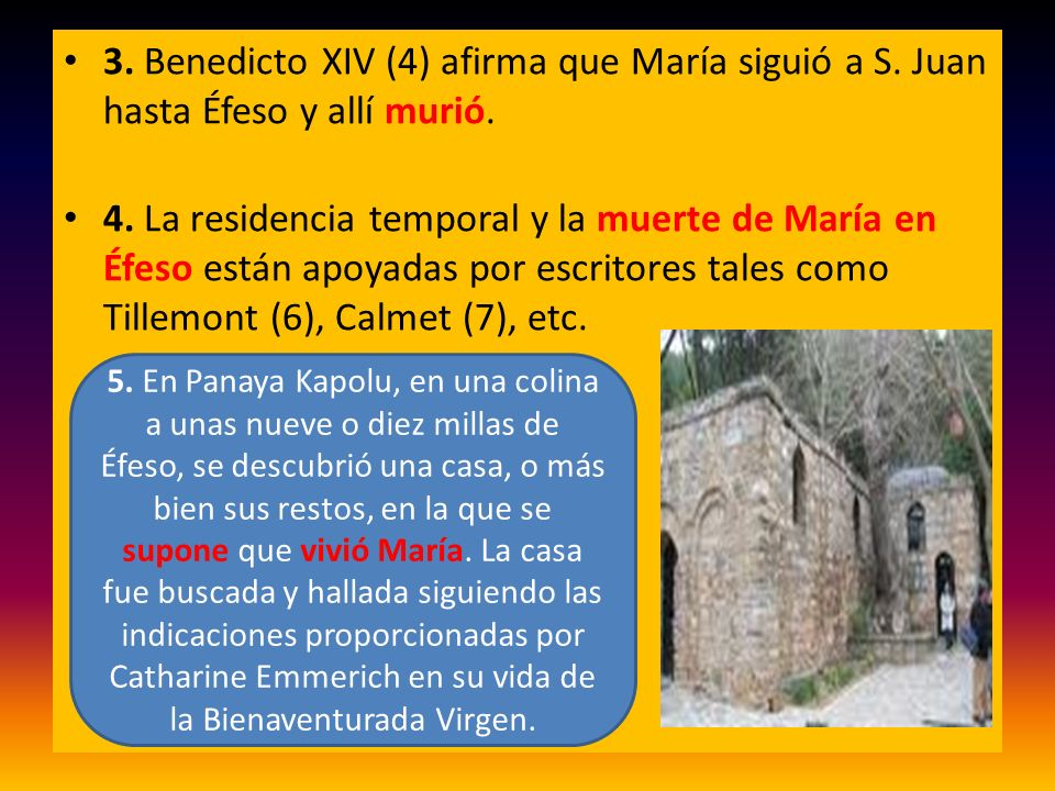 3. Benedicto XIV (4) afirma que María siguió a S. Juan hasta Éfeso y allí murió. 4. La residencia temporal y la muerte de María en Éfeso están apoyada