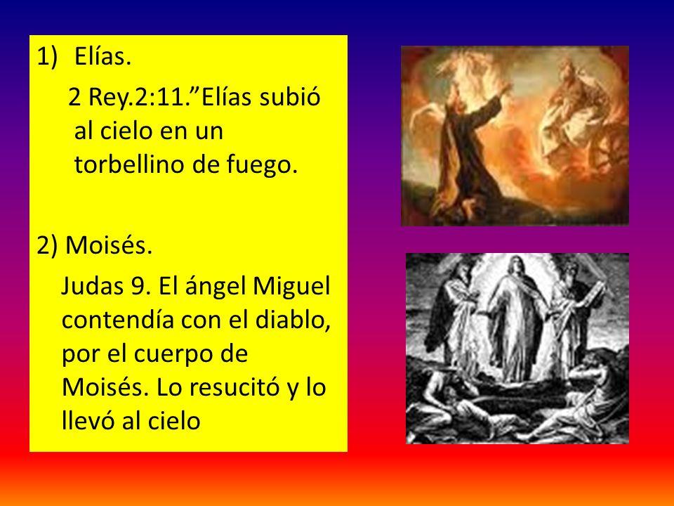 1)Elías. 2 Rey.2:11.Elías subió al cielo en un torbellino de fuego. 2) Moisés. Judas 9. El ángel Miguel contendía con el diablo, por el cuerpo de Mois