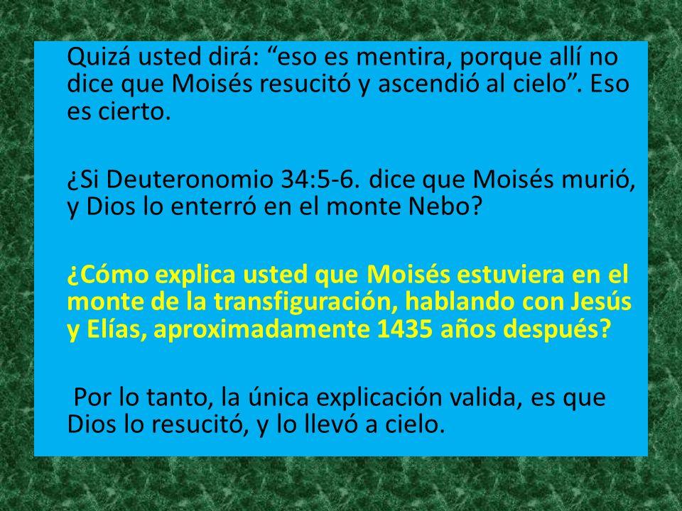 Quizá usted dirá: eso es mentira, porque allí no dice que Moisés resucitó y ascendió al cielo. Eso es cierto. ¿Si Deuteronomio 34:5-6. dice que Moisés