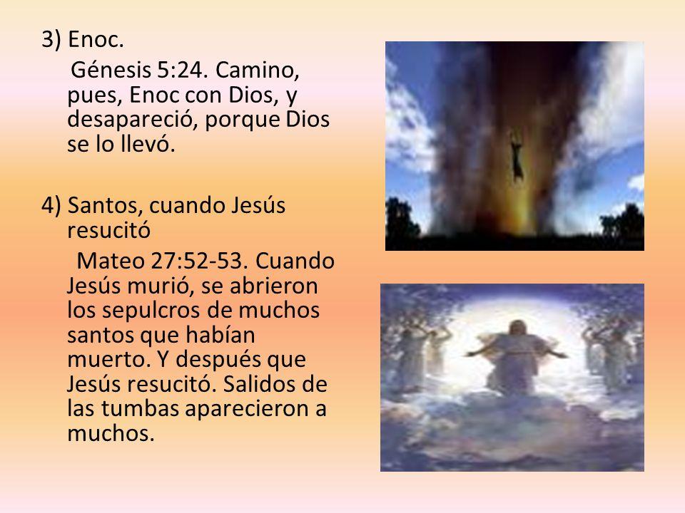3) Enoc. Génesis 5:24. Camino, pues, Enoc con Dios, y desapareció, porque Dios se lo llevó. 4) Santos, cuando Jesús resucitó Mateo 27:52-53. Cuando Je