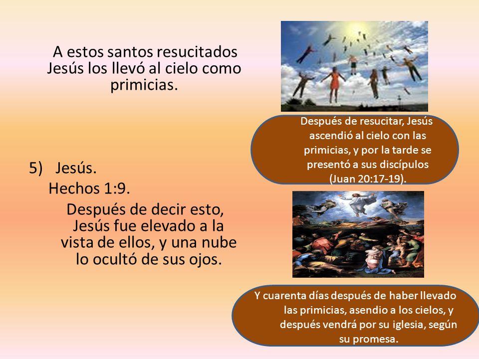 A estos santos resucitados Jesús los llevó al cielo como primicias. 5)Jesús. Hechos 1:9. Después de decir esto, Jesús fue elevado a la vista de ellos,