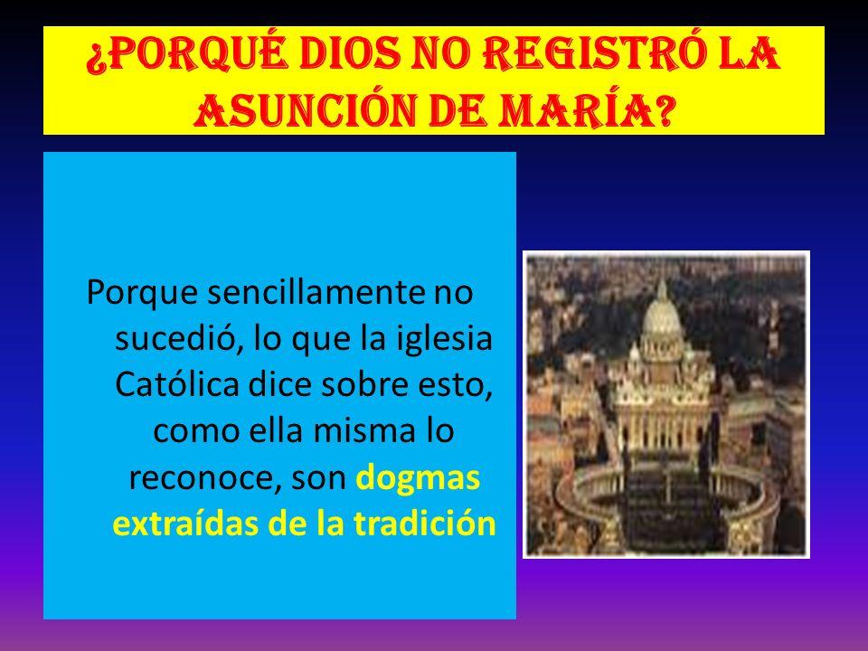¿Porqué Dios no registró la asunción de María? Porque sencillamente no sucedió, lo que la iglesia Católica dice sobre esto, como ella misma lo reconoc