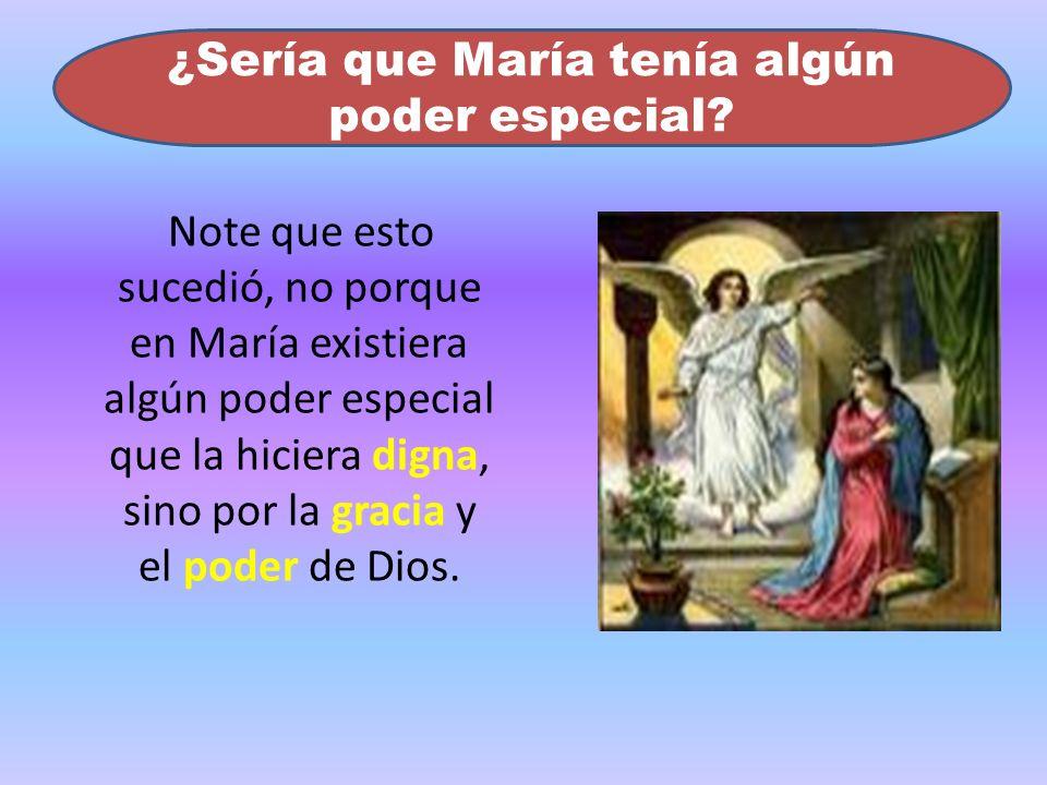 Note que esto sucedió, no porque en María existiera algún poder especial que la hiciera digna, sino por la gracia y el poder de Dios. ¿Sería que María
