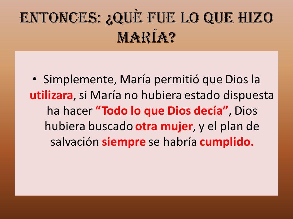 Entonces: ¿Què fue lo que hizo María? Simplemente, María permitió que Dios la utilizara, si María no hubiera estado dispuesta ha hacer Todo lo que Dio