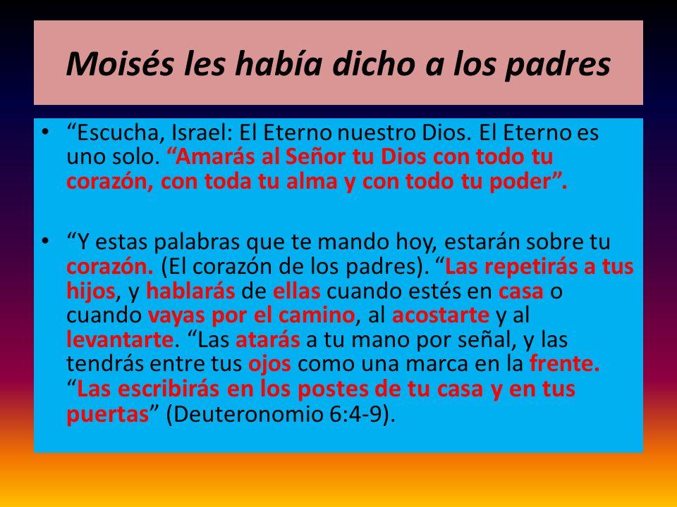 Moisés les había dicho a los padres Escucha, Israel: El Eterno nuestro Dios. El Eterno es uno solo. Amarás al Señor tu Dios con todo tu corazón, con t