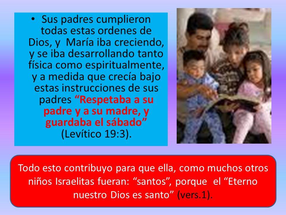 Sus padres cumplieron todas estas ordenes de Dios, y María iba creciendo, y se iba desarrollando tanto física como espiritualmente, y a medida que cre