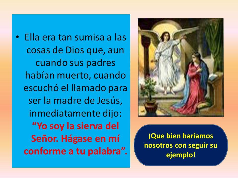 Ella era tan sumisa a las cosas de Dios que, aun cuando sus padres habían muerto, cuando escuchó el llamado para ser la madre de Jesús, inmediatamente