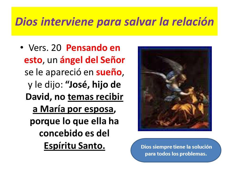 Dios interviene para salvar la relación Vers. 20 Pensando en esto, un ángel del Señor se le apareció en sueño, y le dijo: José, hijo de David, no tema