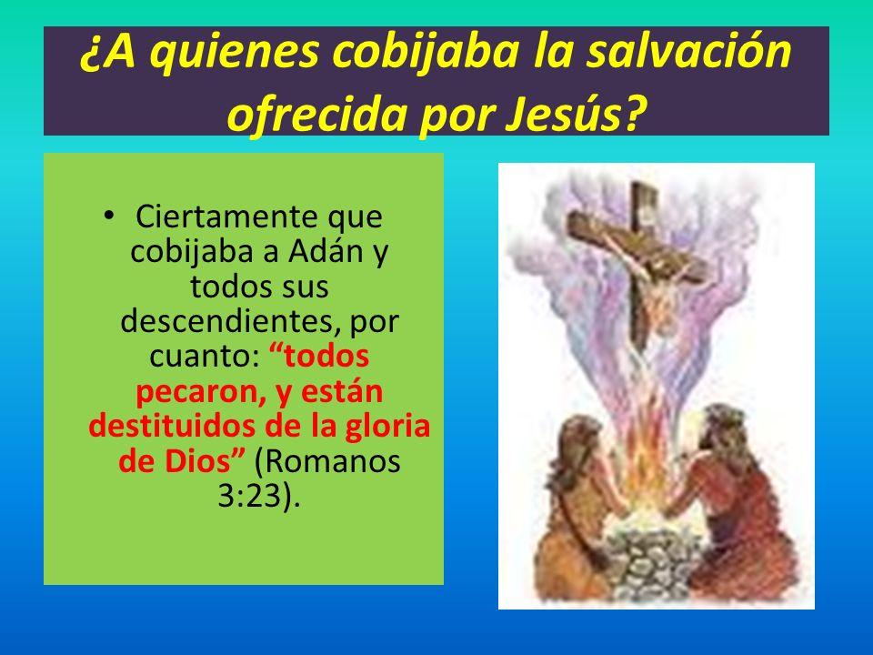 ¿A quienes cobijaba la salvación ofrecida por Jesús? Ciertamente que cobijaba a Adán y todos sus descendientes, por cuanto: todos pecaron, y están des