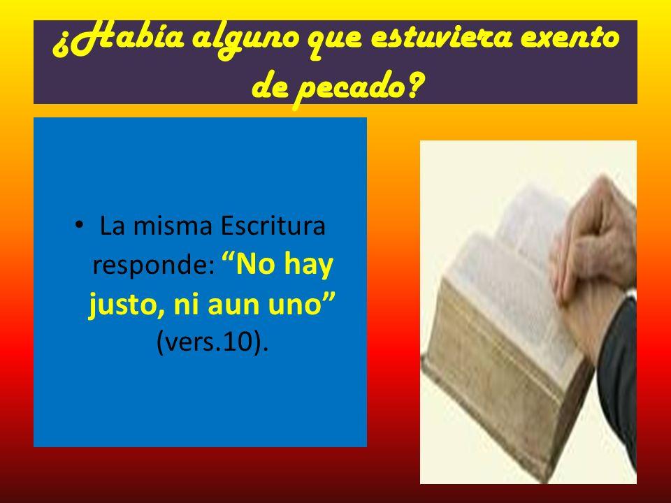 ¿Había alguno que estuviera exento de pecado? La misma Escritura responde: No hay justo, ni aun uno (vers.10).