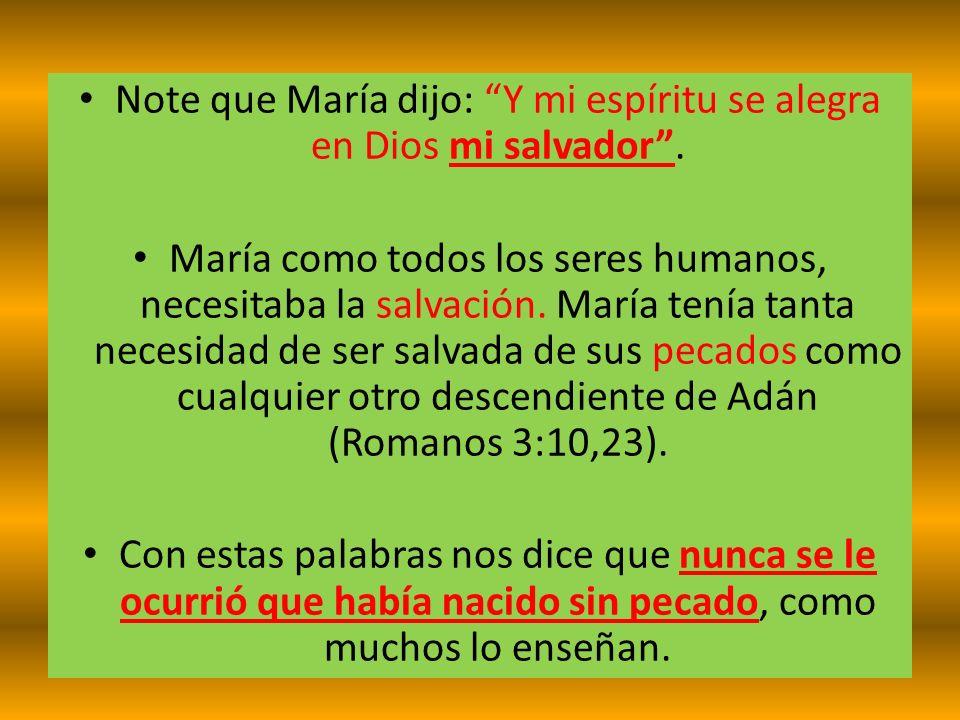 Note que María dijo: Y mi espíritu se alegra en Dios mi salvador. María como todos los seres humanos, necesitaba la salvación. María tenía tanta neces