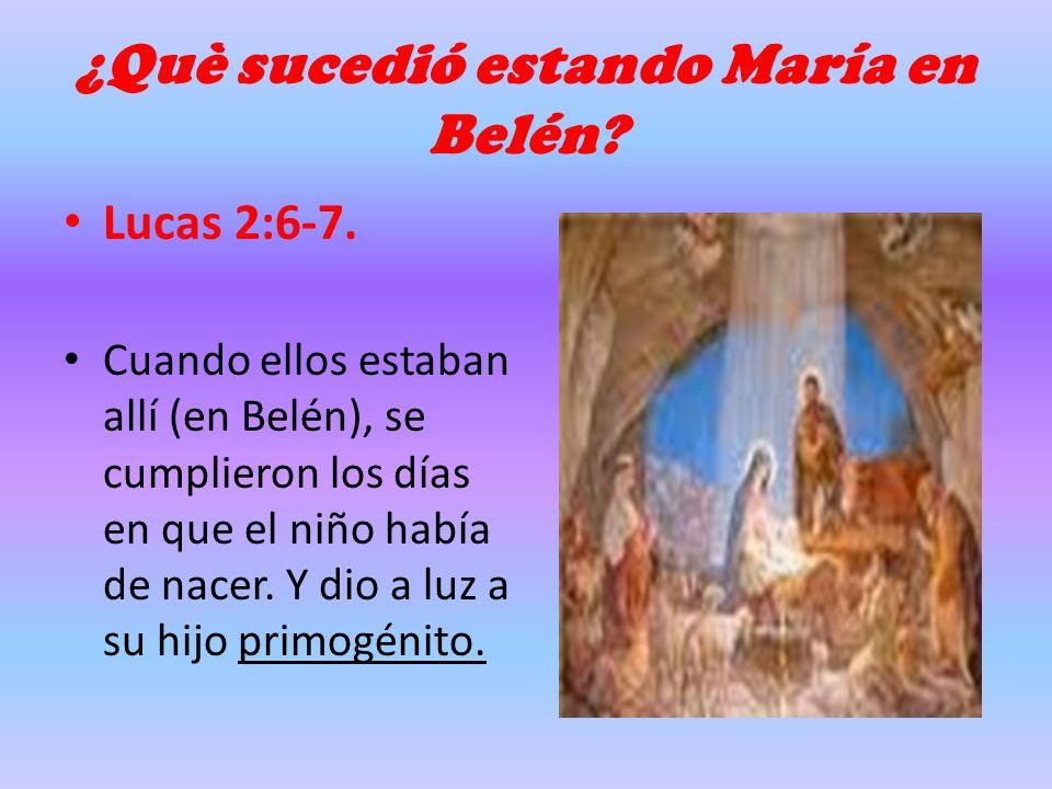¿Què sucedió estando María en Belén? Lucas 2:6-7. Cuando ellos estaban allí (en Belén), se cumplieron los días en que el niño había de nacer. Y dio a
