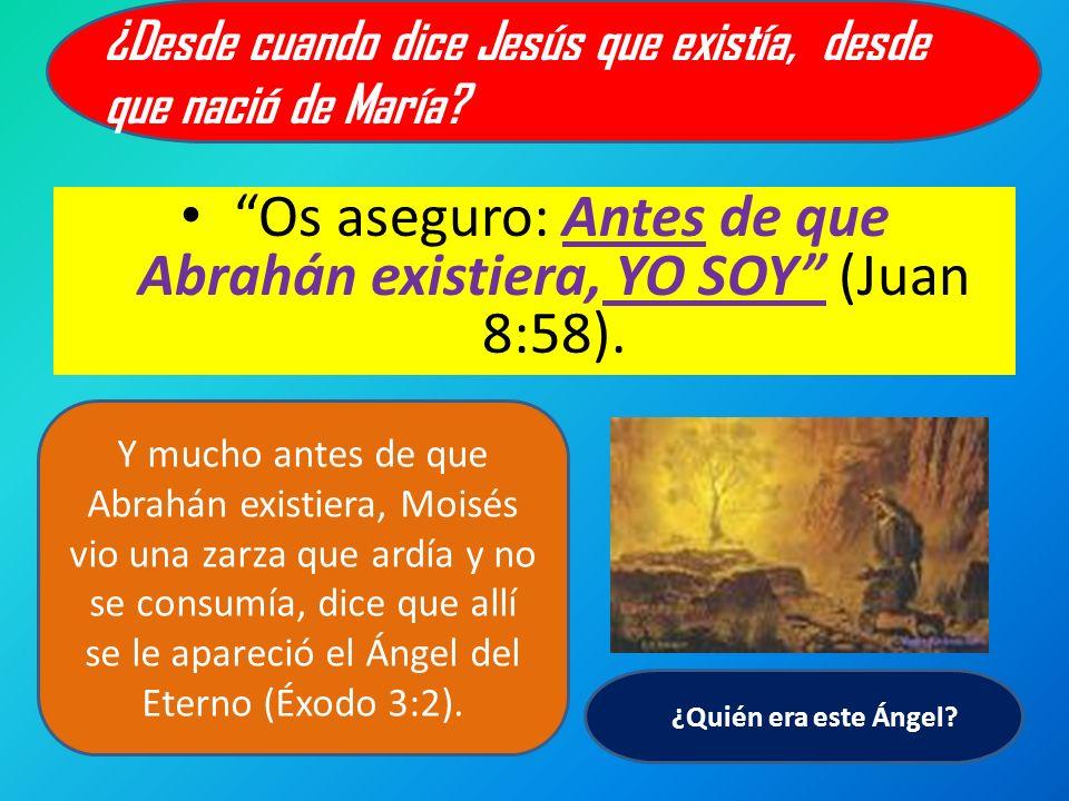 Os aseguro: Antes de que Abrahán existiera, YO SOY (Juan 8:58). ¿Desde cuando dice Jesús que existía, desde que nació de María? Y mucho antes de que A