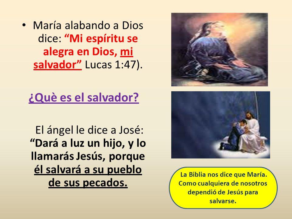 María alabando a Dios dice: Mi espíritu se alegra en Dios, mi salvador Lucas 1:47). ¿Què es el salvador? El ángel le dice a José: Dará a luz un hijo,