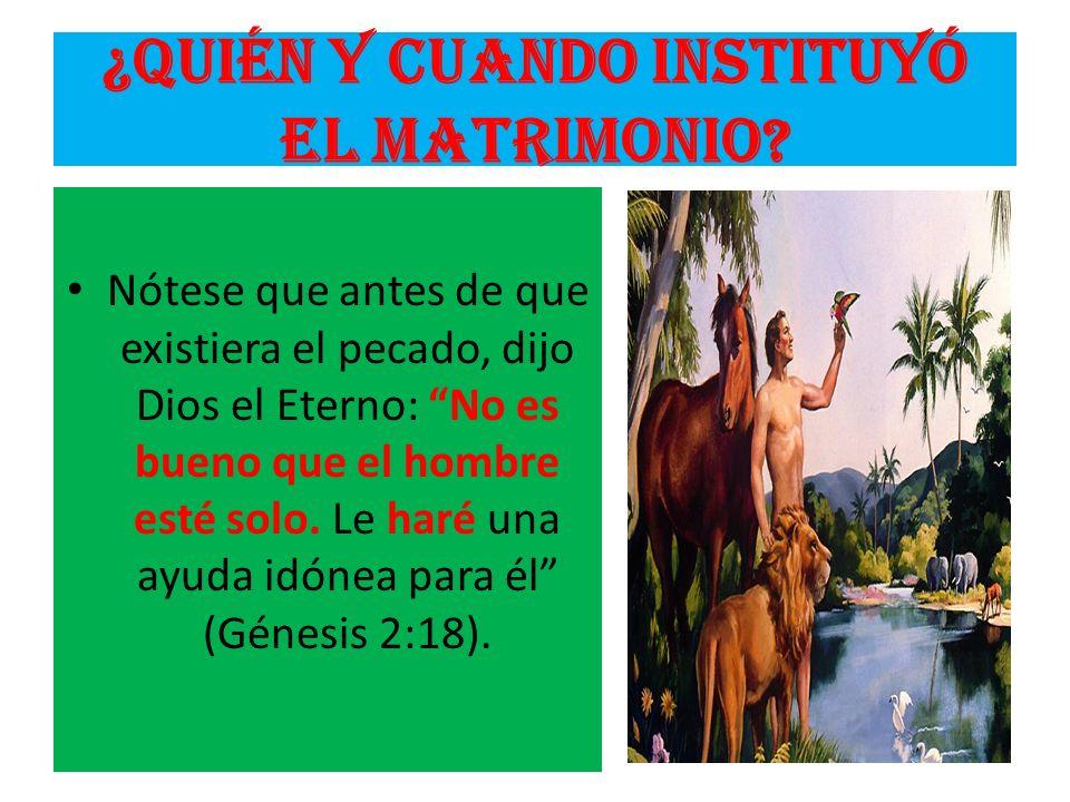 ¿Quién y cuando instituyó el matrimonio? Nótese que antes de que existiera el pecado, dijo Dios el Eterno: No es bueno que el hombre esté solo. Le har