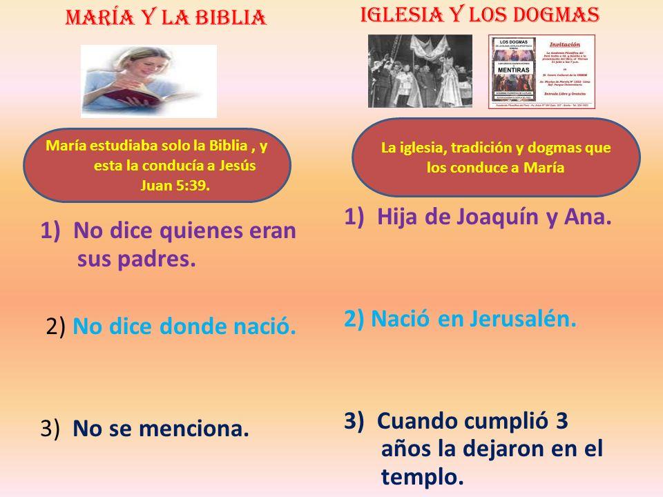 María y la Biblia 1) No dice quienes eran sus padres. 2) No dice donde nació. 3) No se menciona. Iglesia y los dogmas 1) Hija de Joaquín y Ana. 2) Nac
