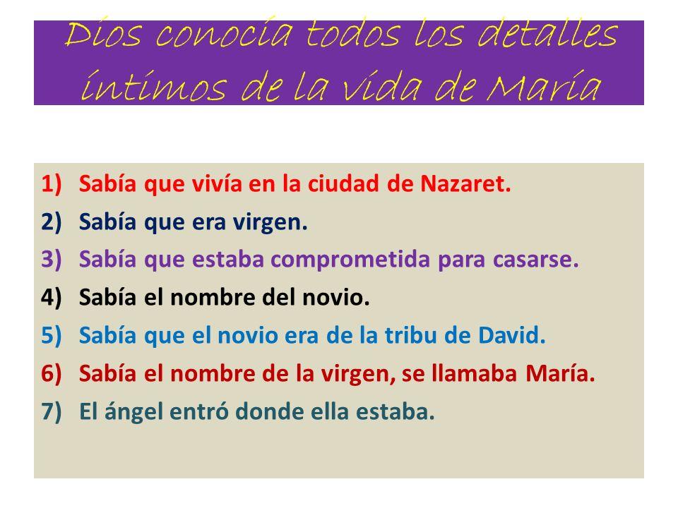 Dios conocía todos los detalles íntimos de la vida de María 1)Sabía que vivía en la ciudad de Nazaret. 2)Sabía que era virgen. 3)Sabía que estaba comp