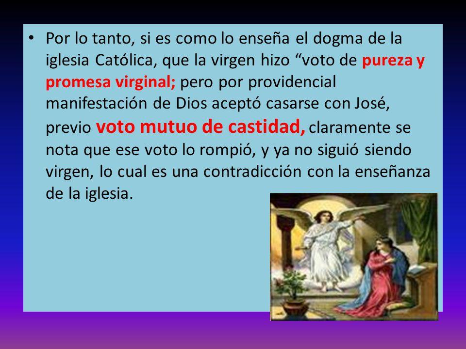 Por lo tanto, si es como lo enseña el dogma de la iglesia Católica, que la virgen hizo voto de pureza y promesa virginal; pero por providencial manife